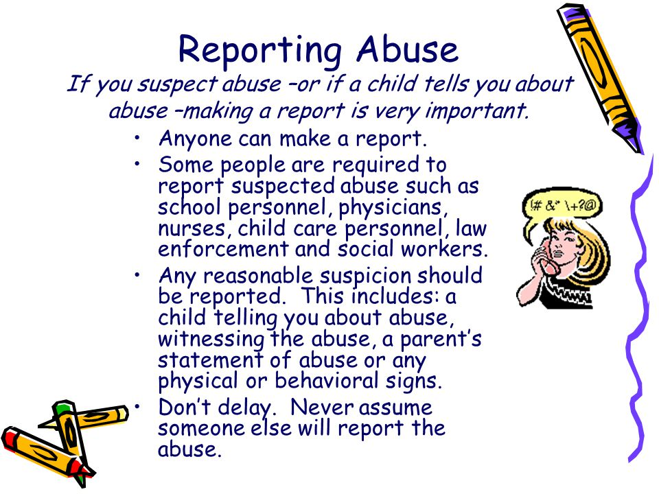 Reporting Abuse If you suspect abuse –or if a child tells you about abuse –making a report is very important. Anyone can make a report. Some people ar