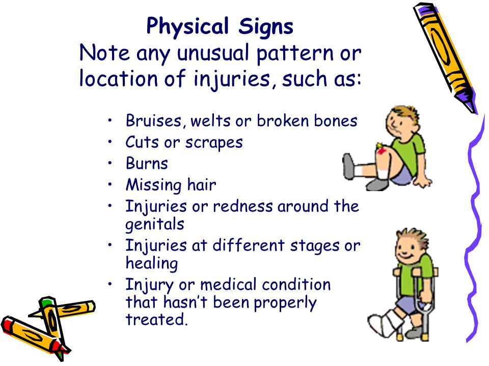 Physical Signs Note any unusual pattern or location of injuries, such as: Bruises, welts or broken bones Cuts or scrapes Burns Missing hair Injuries o