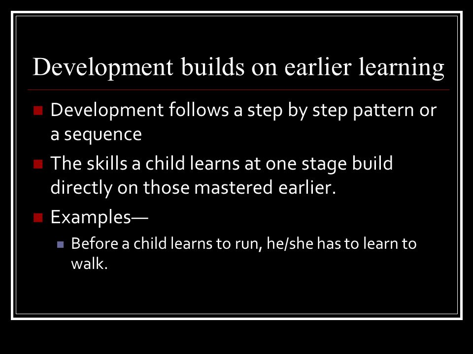 Development is similar for everyone. Children go through the same stages in about the same order. Examples— all babies lift their head before they lif