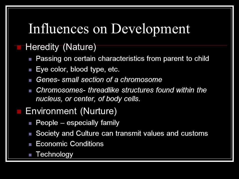 Influences on Development Heredity (Nature) Passing on certain characteristics from parent to child Eye color, blood type, etc.