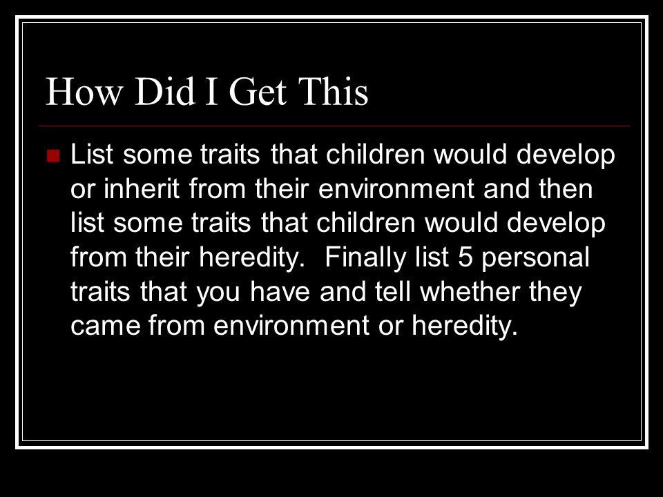 How Did I Get This List some traits that children would develop or inherit from their environment and then list some traits that children would develop from their heredity.