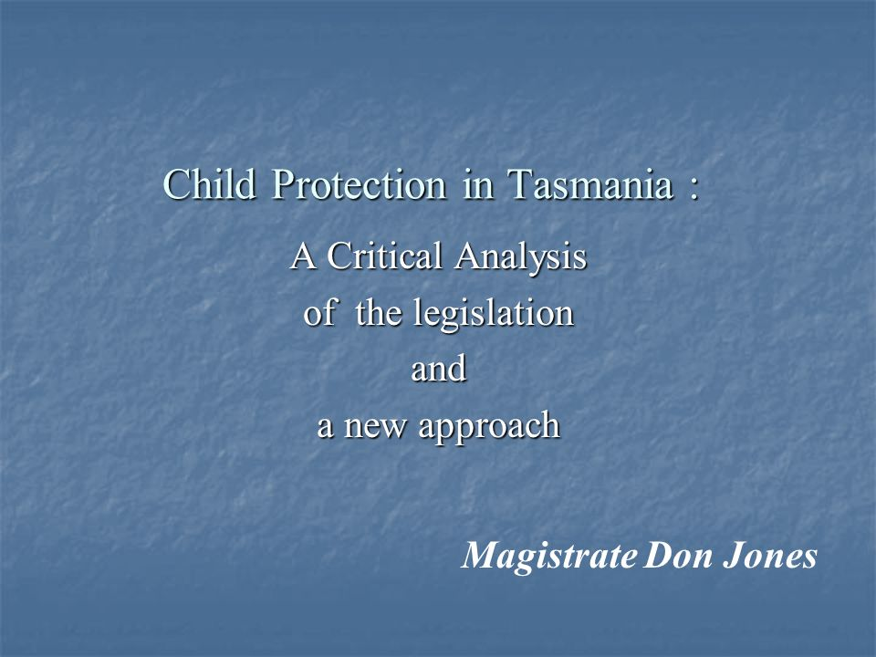 Child Protection in Tasmania : A Critical Analysis of the legislation and a new approach Magistrate Don Jones