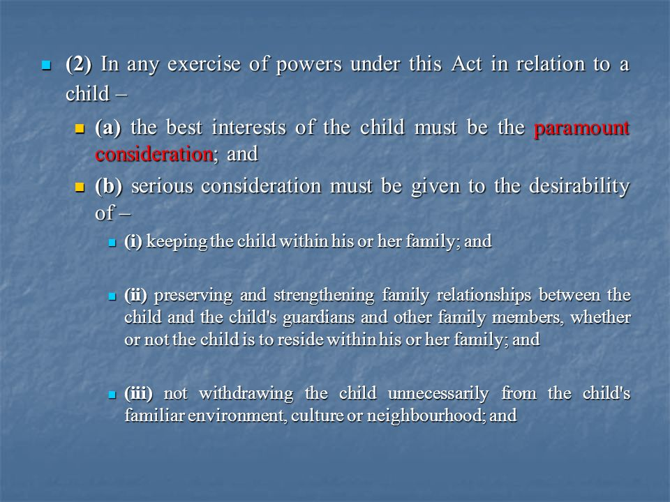 (2) In any exercise of powers under this Act in relation to a child – (2) In any exercise of powers under this Act in relation to a child – (a) the best interests of the child must be the paramount consideration; and (a) the best interests of the child must be the paramount consideration; and (b) serious consideration must be given to the desirability of – (b) serious consideration must be given to the desirability of – (i) keeping the child within his or her family; and (i) keeping the child within his or her family; and (ii) preserving and strengthening family relationships between the child and the child s guardians and other family members, whether or not the child is to reside within his or her family; and (ii) preserving and strengthening family relationships between the child and the child s guardians and other family members, whether or not the child is to reside within his or her family; and (iii) not withdrawing the child unnecessarily from the child s familiar environment, culture or neighbourhood; and (iii) not withdrawing the child unnecessarily from the child s familiar environment, culture or neighbourhood; and
