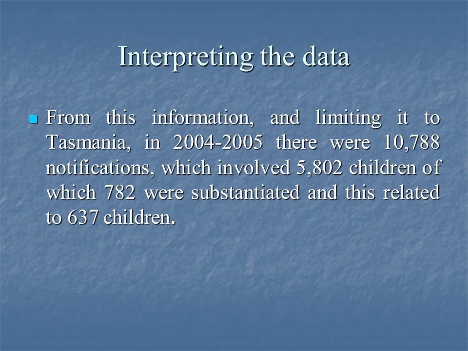 Interpreting the data From this information, and limiting it to Tasmania, in 2004-2005 there were 10,788 notifications, which involved 5,802 children of which 782 were substantiated and this related to 637 children.