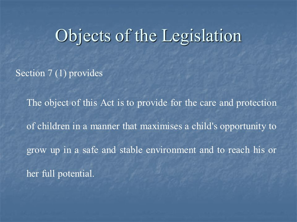 Objects of the Legislation Section 7 (1) provides The object of this Act is to provide for the care and protection of children in a manner that maximises a child s opportunity to grow up in a safe and stable environment and to reach his or her full potential.