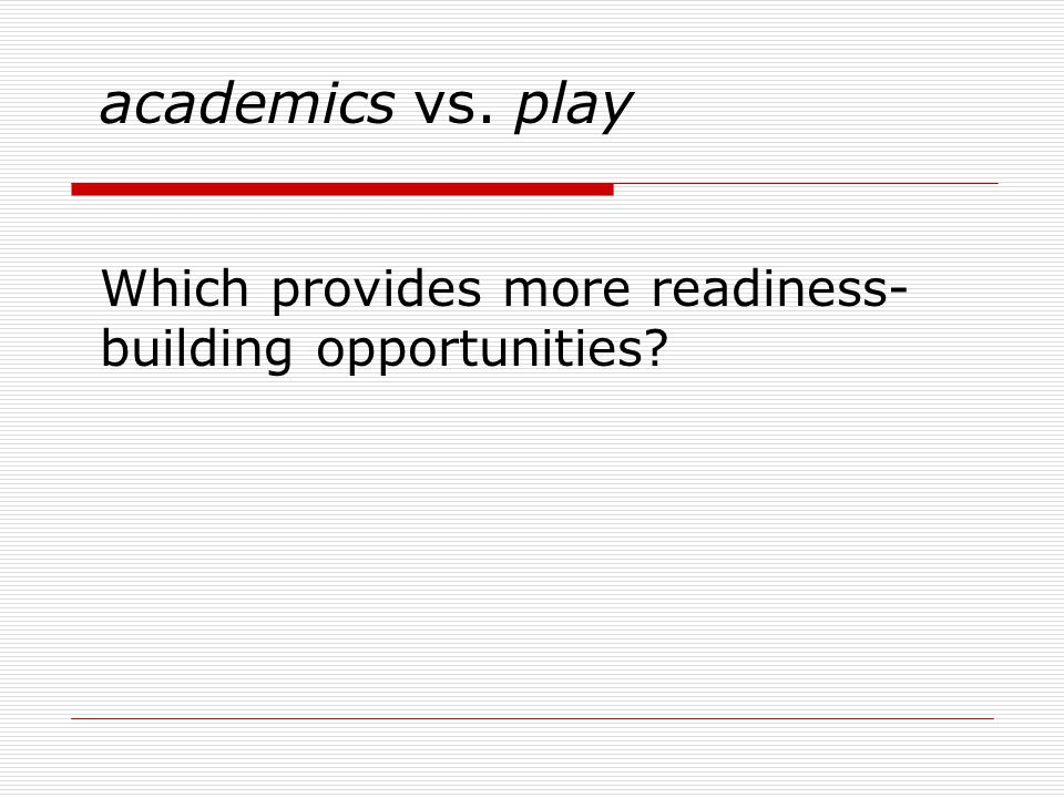 academics vs. play Which provides more readiness- building opportunities
