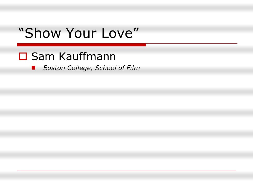 Show Your Love  Sam Kauffmann Boston College, School of Film
