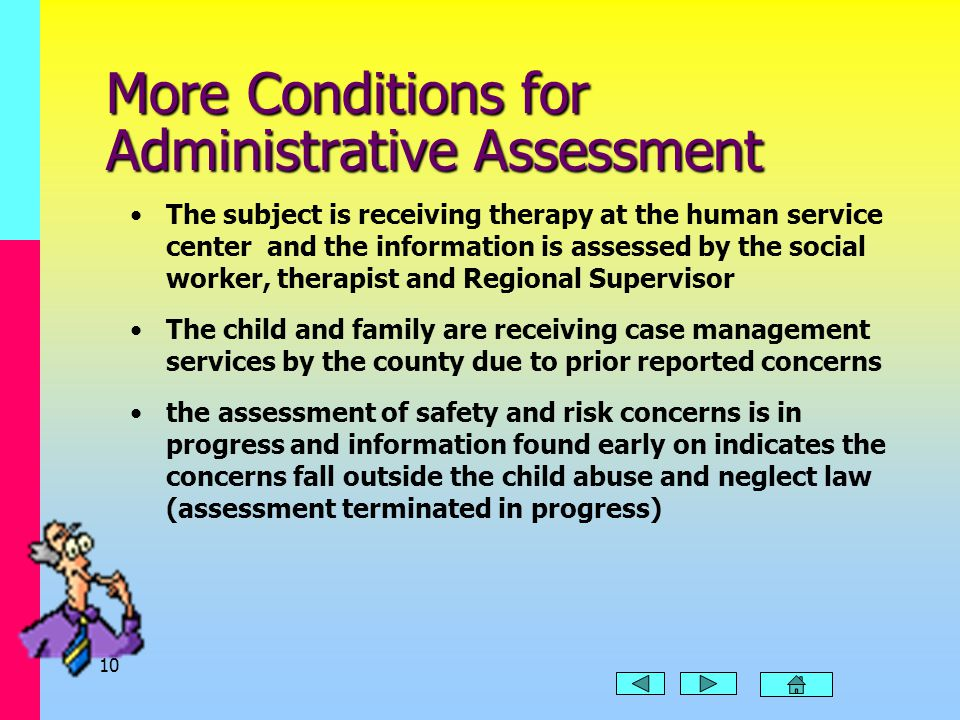 9 Administrative Assessment One of these conditions is present: the concern clearly falls outside of state law reporter can give no credible or causal reason for suspecting the child has been abused or neglected insufficient information is given to identify or locate the child/family there is reason to believe the reporter is willfully making a false report The concerns in the report are being addressed in a current or prior assessment