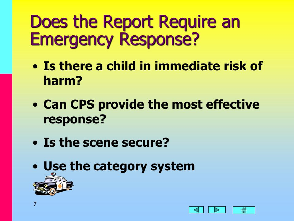 6 Is the Report Appropriate? CPS reports must: Concern a child under 18 years old Include concerns that the suspected maltreatment was caused by someo