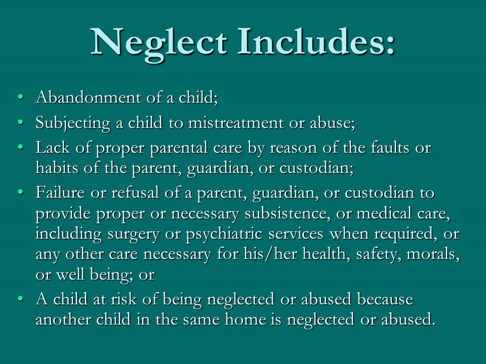 Neglect Includes: Abandonment of a child;Abandonment of a child; Subjecting a child to mistreatment or abuse;Subjecting a child to mistreatment or abu