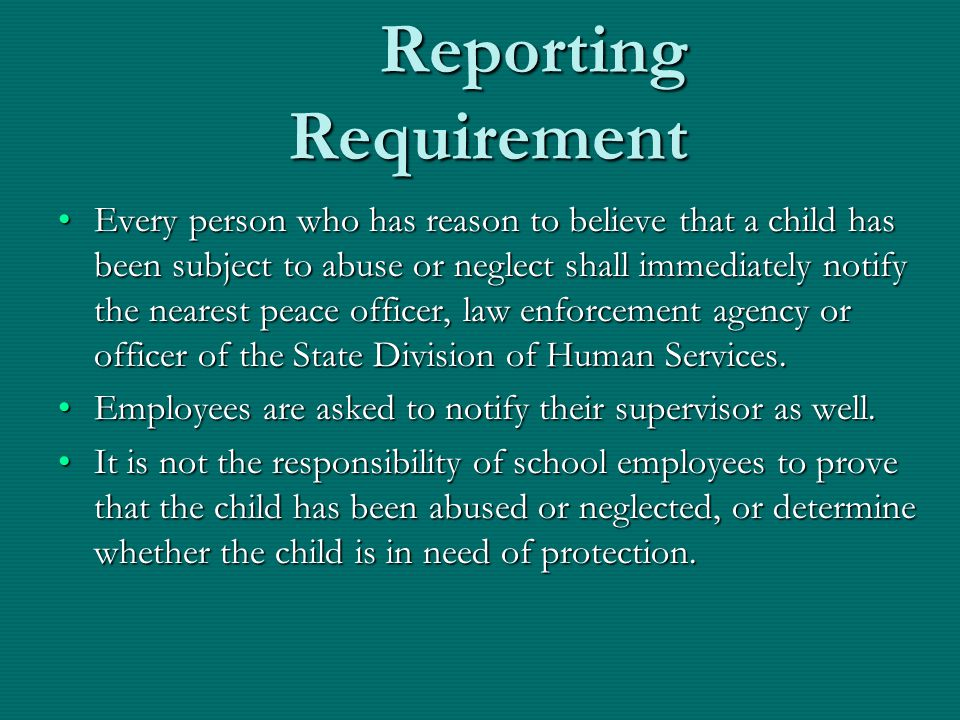 Reporting Requirement Reporting Requirement Every person who has reason to believe that a child has been subject to abuse or neglect shall immediately
