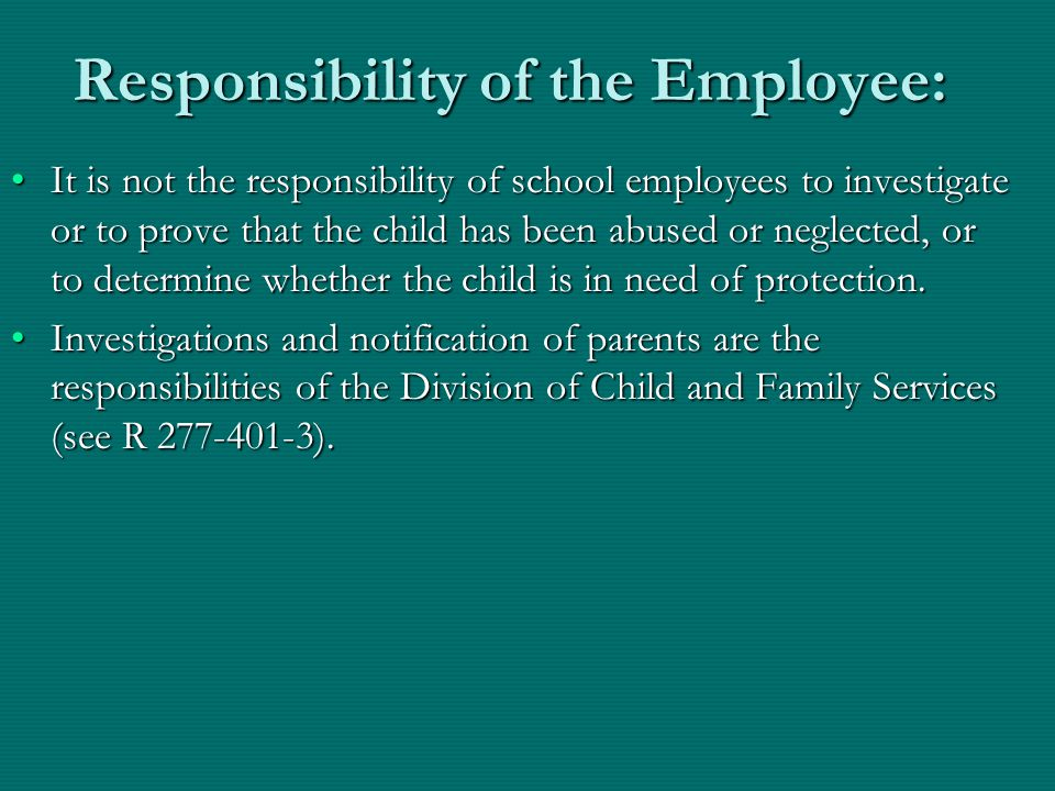 Responsibility of the Employee: It is not the responsibility of school employees to investigate or to prove that the child has been abused or neglecte