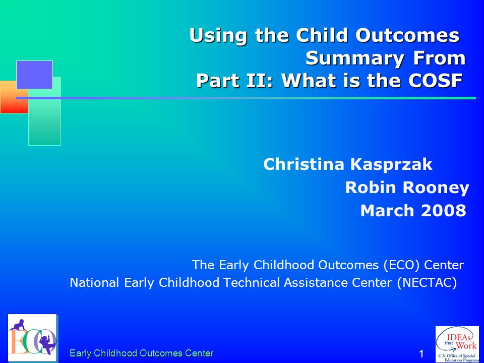 Early Childhood Outcomes Center 1 Using the Child Outcomes Summary From Part II: What is the COSF Using the Child Outcomes Summary From Part II: What is the COSF Christina Kasprzak Robin Rooney March 2008 The Early Childhood Outcomes (ECO) Center National Early Childhood Technical Assistance Center (NECTAC)