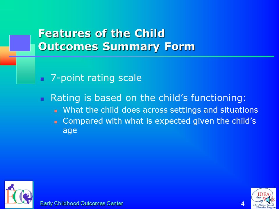 Early Childhood Outcomes Center 3 3 Features of the Child Outcomes Summary Form It is not an assessment tool It uses information from assessment tools and observations to get a global sense of how the child is doing at one point in time
