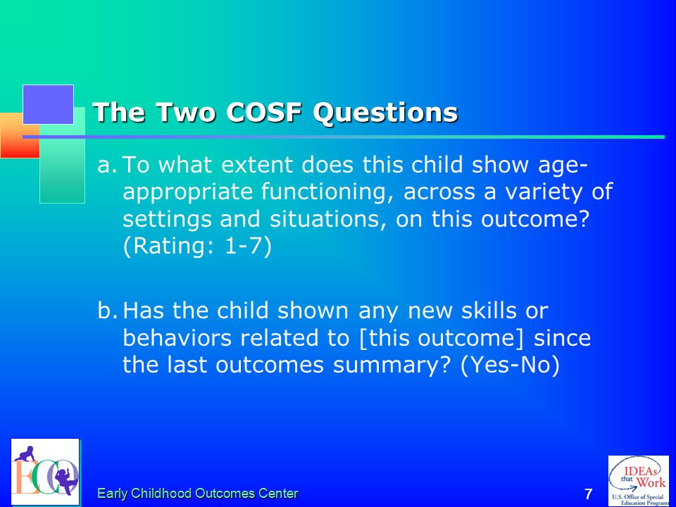 6 6 Essential Knowledge for Completing the COSF Between them, team members must: 1.Know about the child's functioning across settings and situations 2.Understand age-expected child development 3.Understand the content of the three child outcomes 4.Know how to use the rating scale 5.Understand age expectations for child functioning within the child's culture