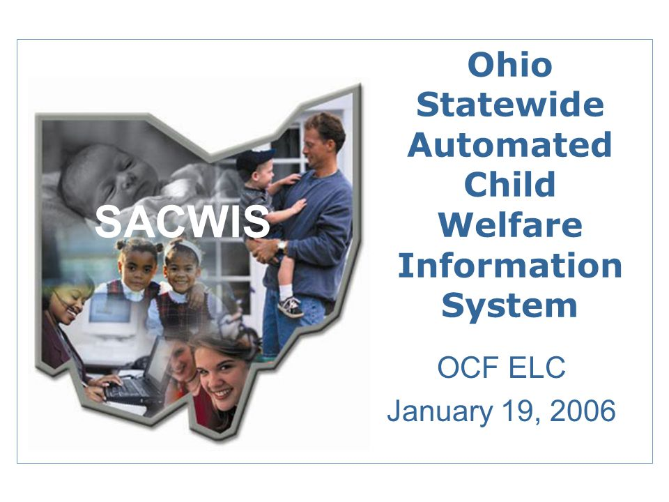 Ohio Statewide Automated Child Welfare Information System OCF ELC January 19, 2006 SACWIS