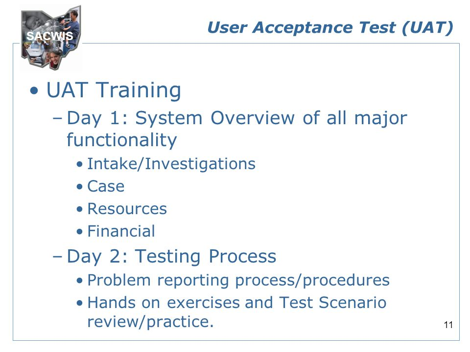 SACWIS 11 User Acceptance Test (UAT) UAT Training –Day 1: System Overview of all major functionality Intake/Investigations Case Resources Financial –Day 2: Testing Process Problem reporting process/procedures Hands on exercises and Test Scenario review/practice.