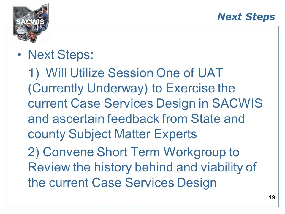 SACWIS 19 Next Steps Next Steps: 1)Will Utilize Session One of UAT (Currently Underway) to Exercise the current Case Services Design in SACWIS and ascertain feedback from State and county Subject Matter Experts 2) Convene Short Term Workgroup to Review the history behind and viability of the current Case Services Design