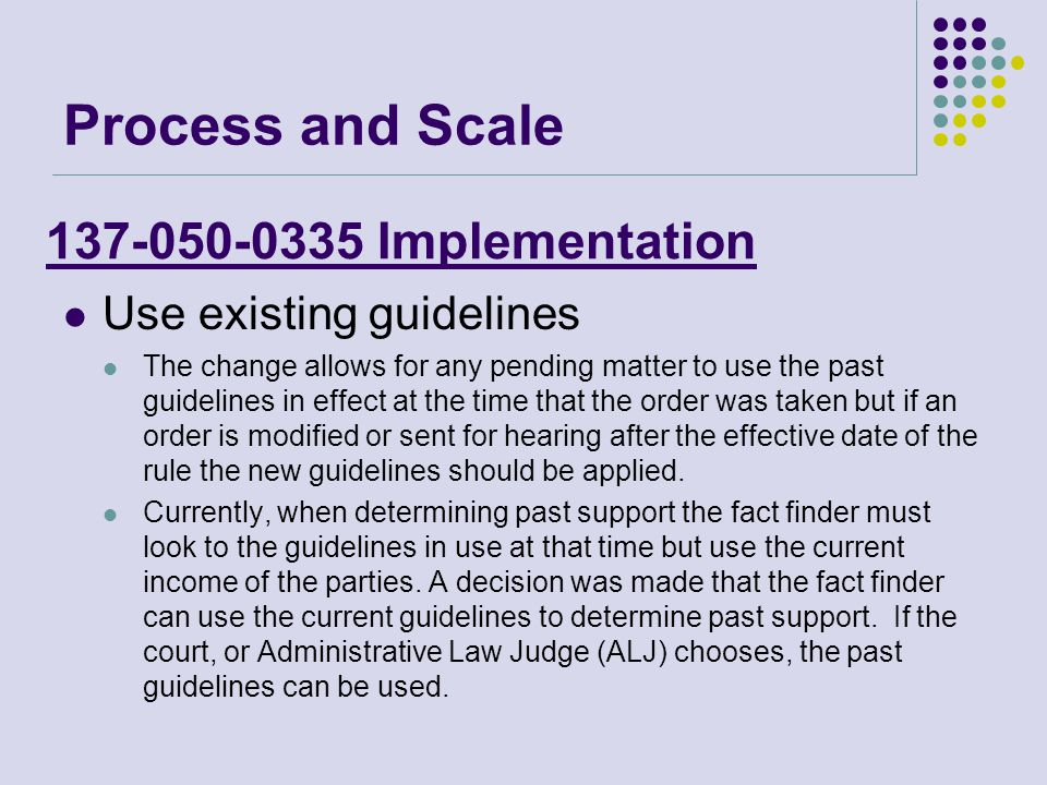 137-050-0335 Implementation Use existing guidelines The change allows for any pending matter to use the past guidelines in effect at the time that the order was taken but if an order is modified or sent for hearing after the effective date of the rule the new guidelines should be applied.