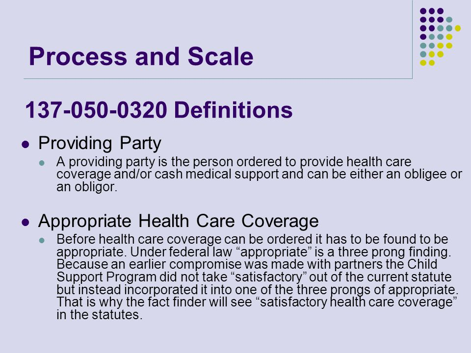 Process and Scale Providing Party A providing party is the person ordered to provide health care coverage and/or cash medical support and can be either an obligee or an obligor.