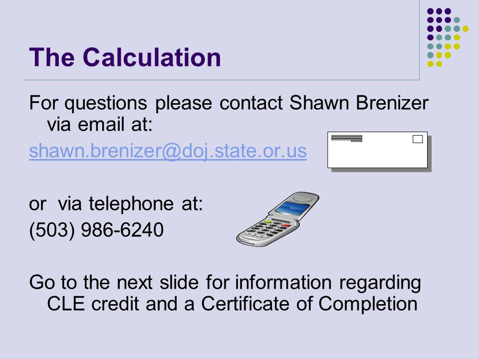 For questions please contact Shawn Brenizer via email at: shawn.brenizer@doj.state.or.us or via telephone at: (503) 986-6240 Go to the next slide for information regarding CLE credit and a Certificate of Completion The Calculation