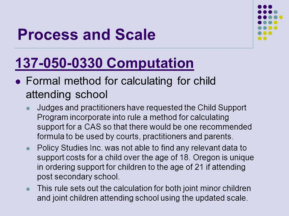 137-050-0330 Computation Formal method for calculating for child attending school Judges and practitioners have requested the Child Support Program incorporate into rule a method for calculating support for a CAS so that there would be one recommended formula to be used by courts, practitioners and parents.
