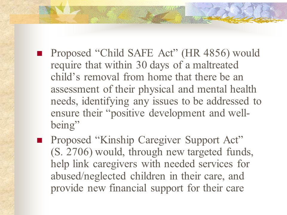 "Proposed ""Child SAFE Act"" (HR 4856) would require that within 30 days of a maltreated child's removal from home that there be an assessment of their p"