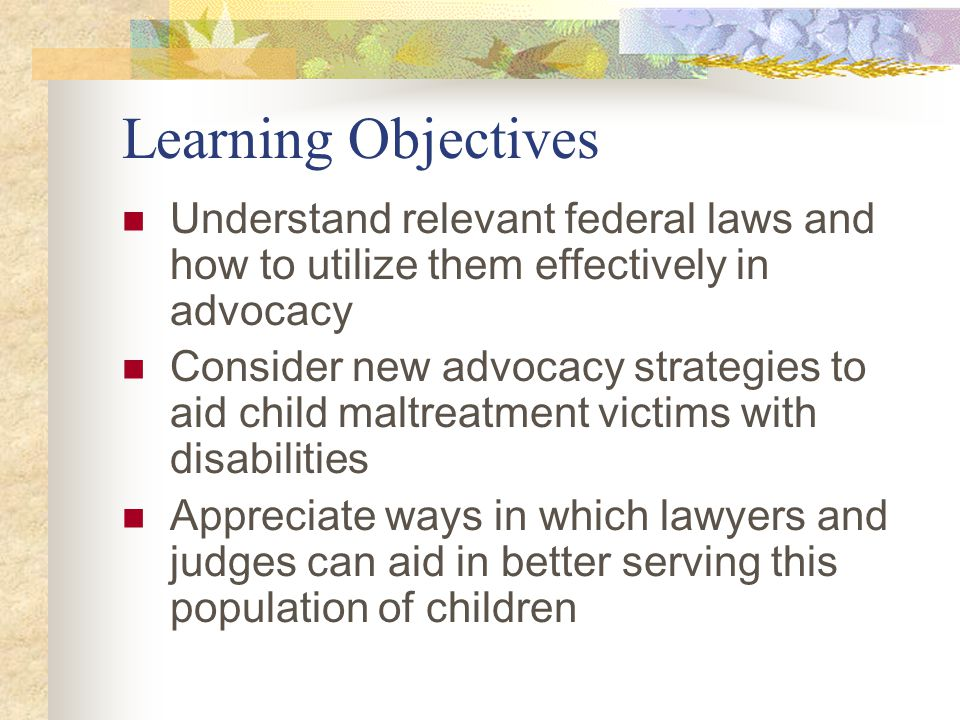 Learning Objectives Understand relevant federal laws and how to utilize them effectively in advocacy Consider new advocacy strategies to aid child mal