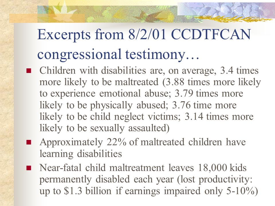Excerpts from 8/2/01 CCDTFCAN congressional testimony… Children with disabilities are, on average, 3.4 times more likely to be maltreated (3.88 times