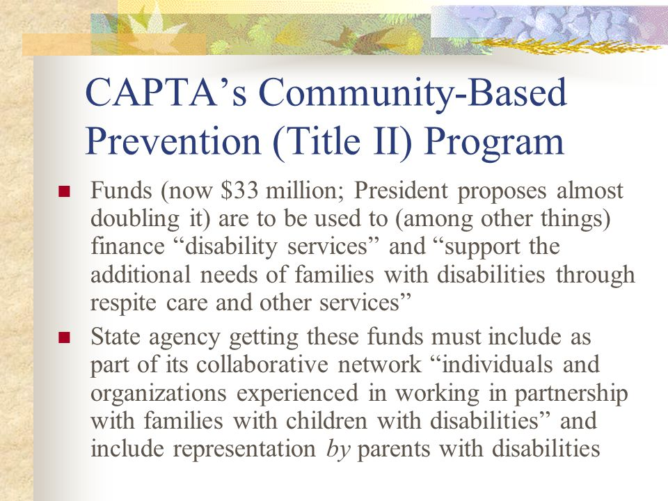Applications must show how state will maximize participation of children and adults with disabilities States receiving this Title II money must report to HHS on the number of families with children with disabilities who are served with these funds Children with Disabilities is defined as having the same meaning as child with a disability in the Individuals with Disabilities Education Act (IDEA)