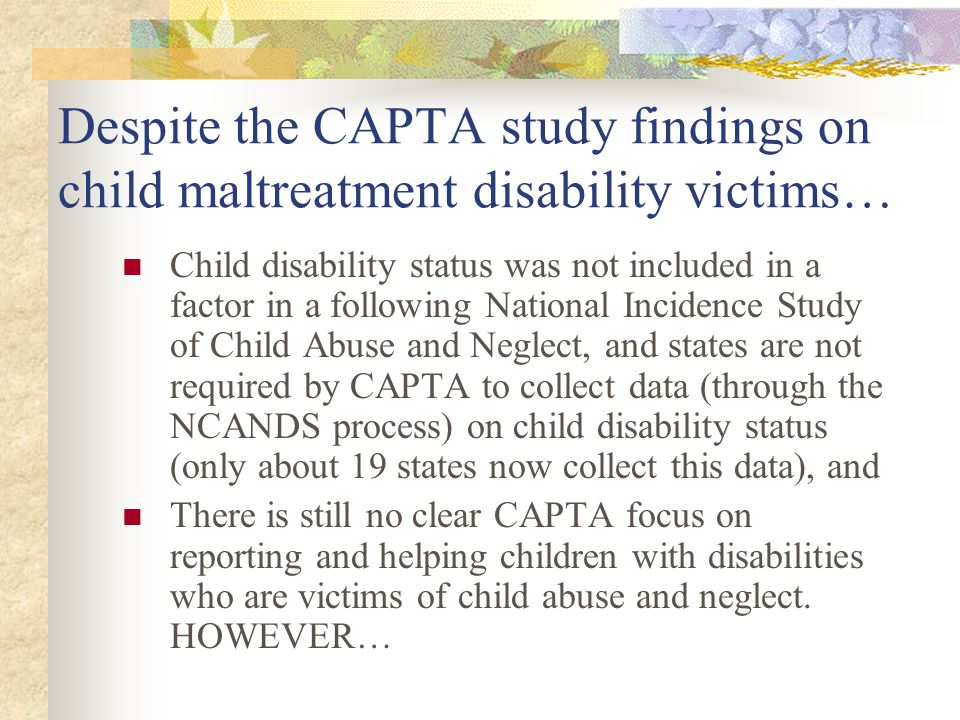 Despite the CAPTA study findings on child maltreatment disability victims… Child disability status was not included in a factor in a following Nationa