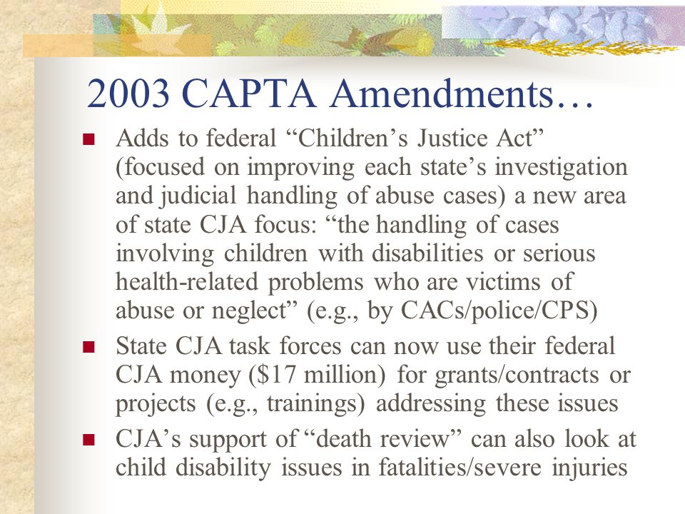 A very significant CAPTA amendment… Now requires states, in all cases of substantiated child abuse or neglect victims under age 3, to have a process for referring children to their state early intervention program under Part C of the Individuals with Disabilities Education Act This mandatory Part C IDEA referral also appears in the 2004 House-passed IDEA reauthorization bill (HR 1350, Sec.