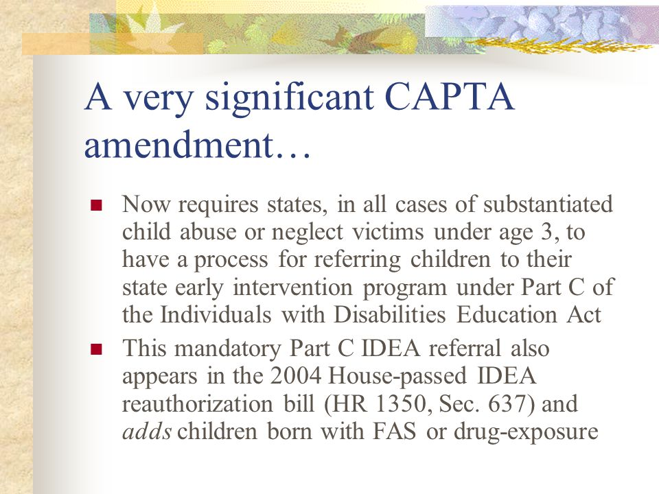 In addition, the 2003 CAPTA amendments… Encourage federally-supported research and technical assistance on how CPS agencies can make effective referrals to evaluate and treat the physical health needs, developmental services needs, and mental health needs of abused and neglected children, and Encourage states to establish effective linkages between CPS and public health, mental health, and developmental disabilities agencies