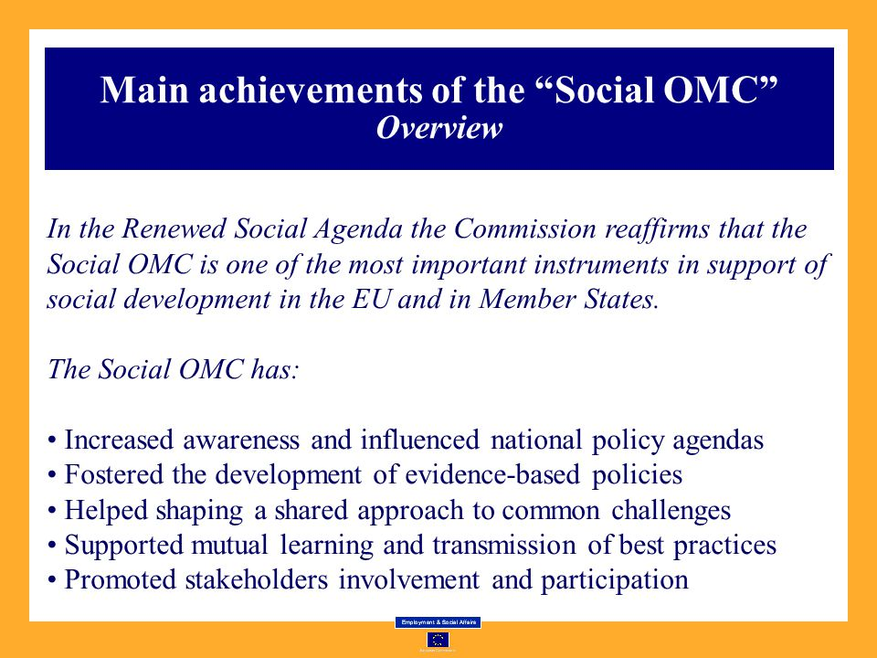 Main achievements of the Social OMC Overview In the Renewed Social Agenda the Commission reaffirms that the Social OMC is one of the most important instruments in support of social development in the EU and in Member States.
