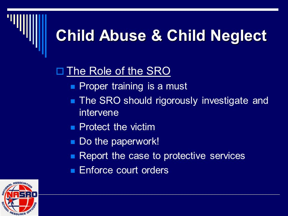 Child Abuse & Child Neglect  The Role of the SRO Proper training is a must The SRO should rigorously investigate and intervene Protect the victim Do
