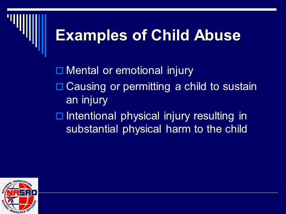 Examples of Child Abuse  Mental or emotional injury  Causing or permitting a child to sustain an injury  Intentional physical injury resulting in substantial physical harm to the child