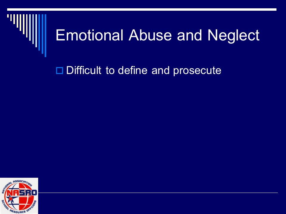 Emotional Abuse and Neglect  Difficult to define and prosecute