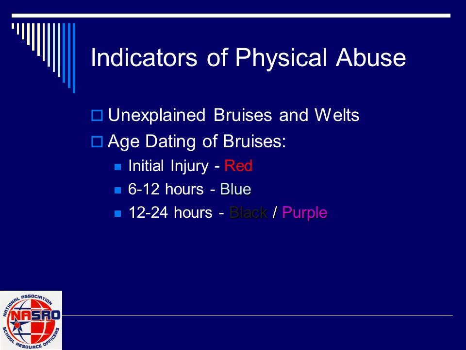 Indicators of Physical Abuse  Unexplained Bruises and Welts  Age Dating of Bruises: Initial Injury - Red Blue 6-12 hours - Blue Black/ Purple 12-24