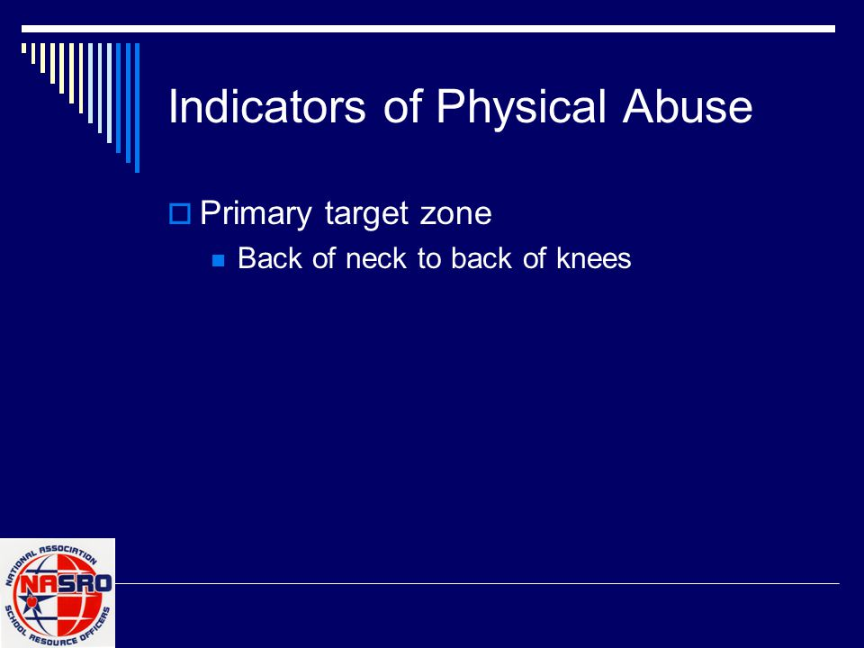 Indicators of Physical Abuse  Primary target zone Back of neck to back of knees