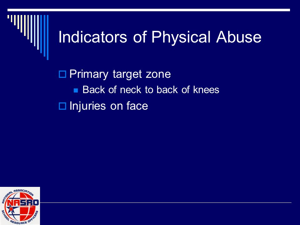 Indicators of Physical Abuse  Primary target zone Back of neck to back of knees  Injuries on face