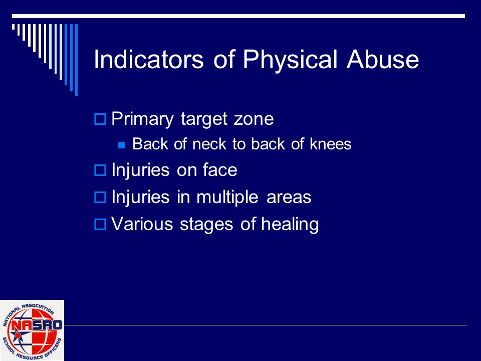 Indicators of Physical Abuse  Primary target zone Back of neck to back of knees  Injuries on face  Injuries in multiple areas  Various stages of h
