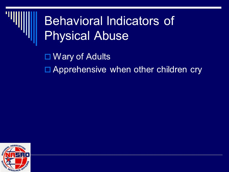 Behavioral Indicators of Physical Abuse  Wary of Adults  Apprehensive when other children cry