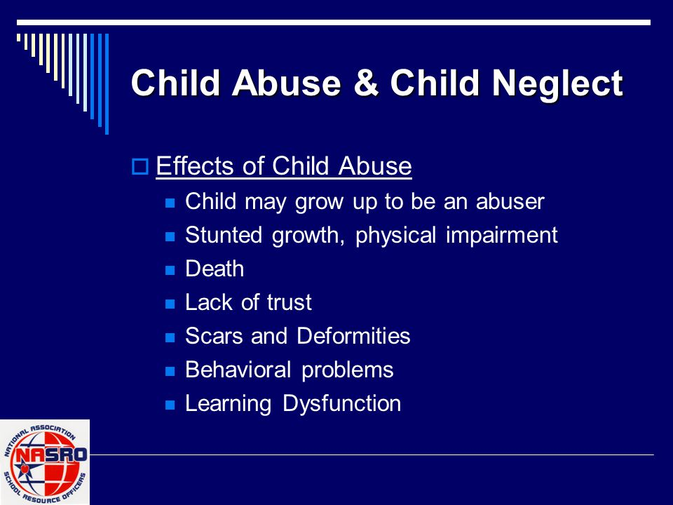 Child Abuse & Child Neglect  Effects of Child Abuse Child may grow up to be an abuser Stunted growth, physical impairment Death Lack of trust Scars a