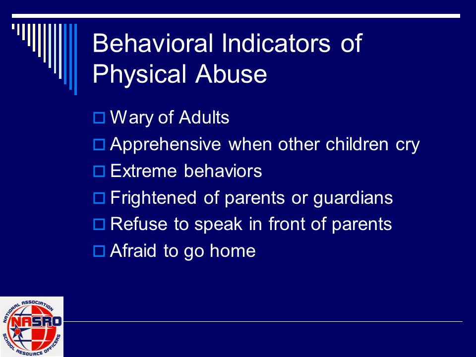 Behavioral Indicators of Physical Abuse  Wary of Adults  Apprehensive when other children cry  Extreme behaviors  Frightened of parents or guardia