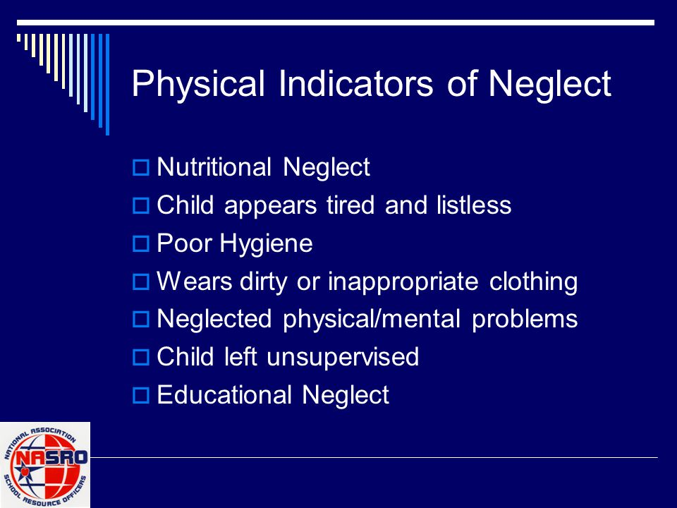 Physical Indicators of Neglect  Nutritional Neglect  Child appears tired and listless  Poor Hygiene  Wears dirty or inappropriate clothing  Neglected physical/mental problems  Child left unsupervised  Educational Neglect