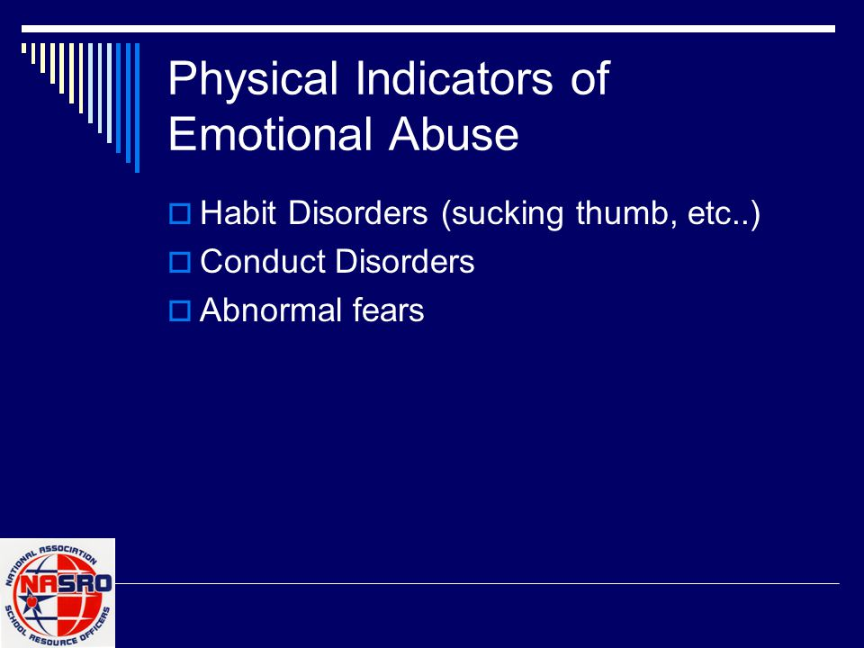 Physical Indicators of Emotional Abuse  Habit Disorders (sucking thumb, etc..)  Conduct Disorders  Abnormal fears