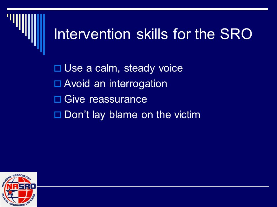 Intervention skills for the SRO  Use a calm, steady voice  Avoid an interrogation  Give reassurance  Don't lay blame on the victim