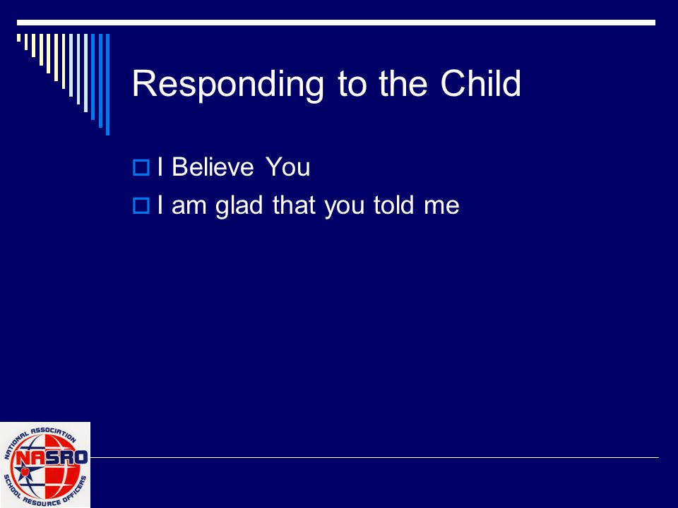 Responding to the Child  I Believe You  I am glad that you told me
