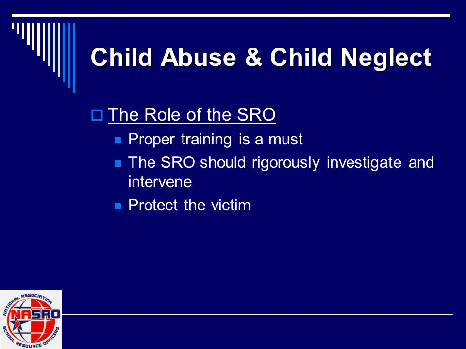 Child Abuse & Child Neglect  The Role of the SRO Proper training is a must The SRO should rigorously investigate and intervene Protect the victim Do the paperwork!