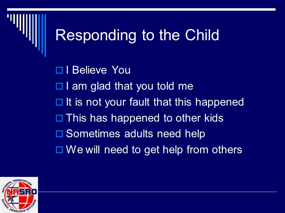 Responding to the Child  I Believe You  I am glad that you told me  It is not your fault that this happened  This has happened to other kids  Som